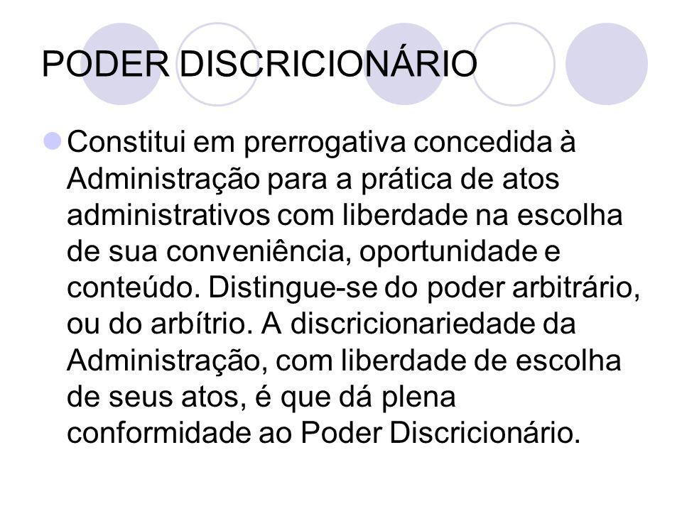 PODER DISCRICIONÁRIO Constitui em prerrogativa concedida à Administração para a prática de atos administrativos com liberdade na escolha de sua conveniência, oportunidade e conteúdo.