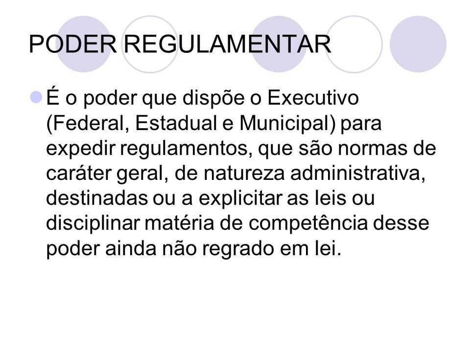 PODER REGULAMENTAR É o poder que dispõe o Executivo (Federal, Estadual e Municipal) para expedir regulamentos, que são normas de caráter geral, de nat