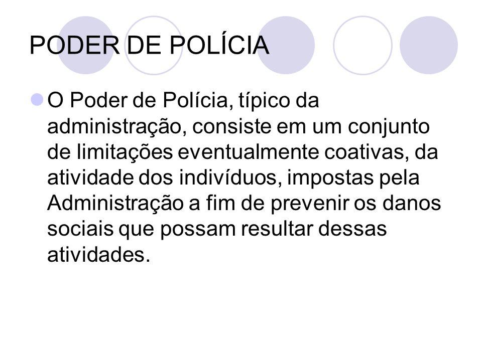 PODER DE POLÍCIA O Poder de Polícia, típico da administração, consiste em um conjunto de limitações eventualmente coativas, da atividade dos indivíduo