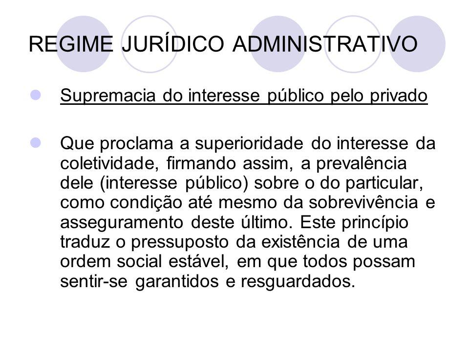 REGIME JURÍDICO ADMINISTRATIVO Supremacia do interesse público pelo privado Que proclama a superioridade do interesse da coletividade, firmando assim,