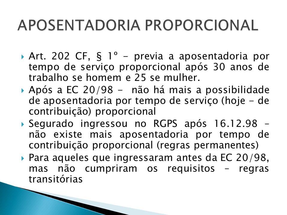 Art. 202 CF, § 1º - previa a aposentadoria por tempo de serviço proporcional após 30 anos de trabalho se homem e 25 se mulher. Após a EC 20/98 - não h