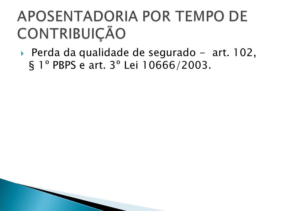Perda da qualidade de segurado - art. 102, § 1º PBPS e art. 3º Lei 10666/2003.