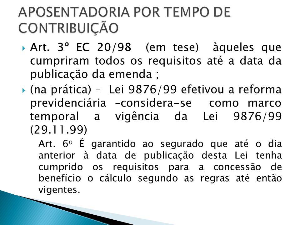 Art. 3º EC 20/98 (em tese) àqueles que cumpriram todos os requisitos até a data da publicação da emenda ; (na prática) – Lei 9876/99 efetivou a reform
