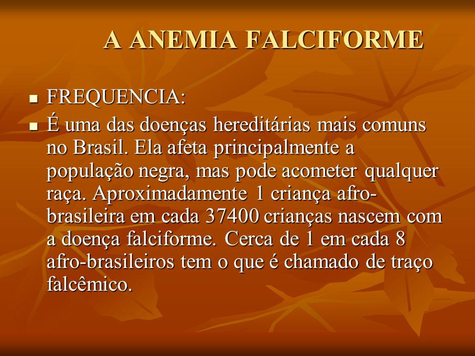 A ANEMIA FALCIFORME FREQUENCIA: FREQUENCIA: É uma das doenças hereditárias mais comuns no Brasil. Ela afeta principalmente a população negra, mas pode