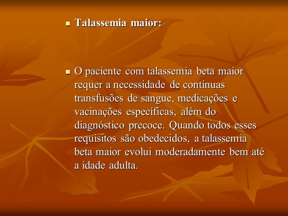 Talassemia maior: Talassemia maior: O paciente com talassemia beta maior requer a necessidade de contínuas transfusões de sangue, medicações e vacinaç