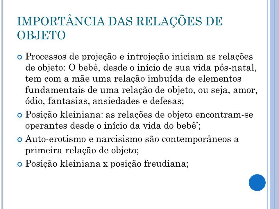 IMPORTÂNCIA DAS RELAÇÕES DE OBJETO Processos de projeção e introjeção iniciam as relações de objeto: O bebê, desde o início de sua vida pós-natal, tem com a mãe uma relação imbuída de elementos fundamentais de uma relação de objeto, ou seja, amor, ódio, fantasias, ansiedades e defesas; Posição kleiniana: as relações de objeto encontram-se operantes desde o início da vida do bebê; Auto-erotismo e narcisismo são contemporâneos a primeira relação de objeto; Posição kleiniana x posição freudiana;