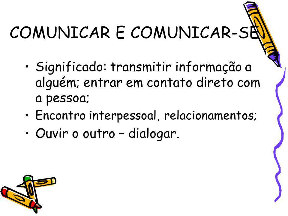 COMUNICAR E COMUNICAR-SE Significado: transmitir informação a alguém; entrar em contato direto com a pessoa; Encontro interpessoal, relacionamentos; O