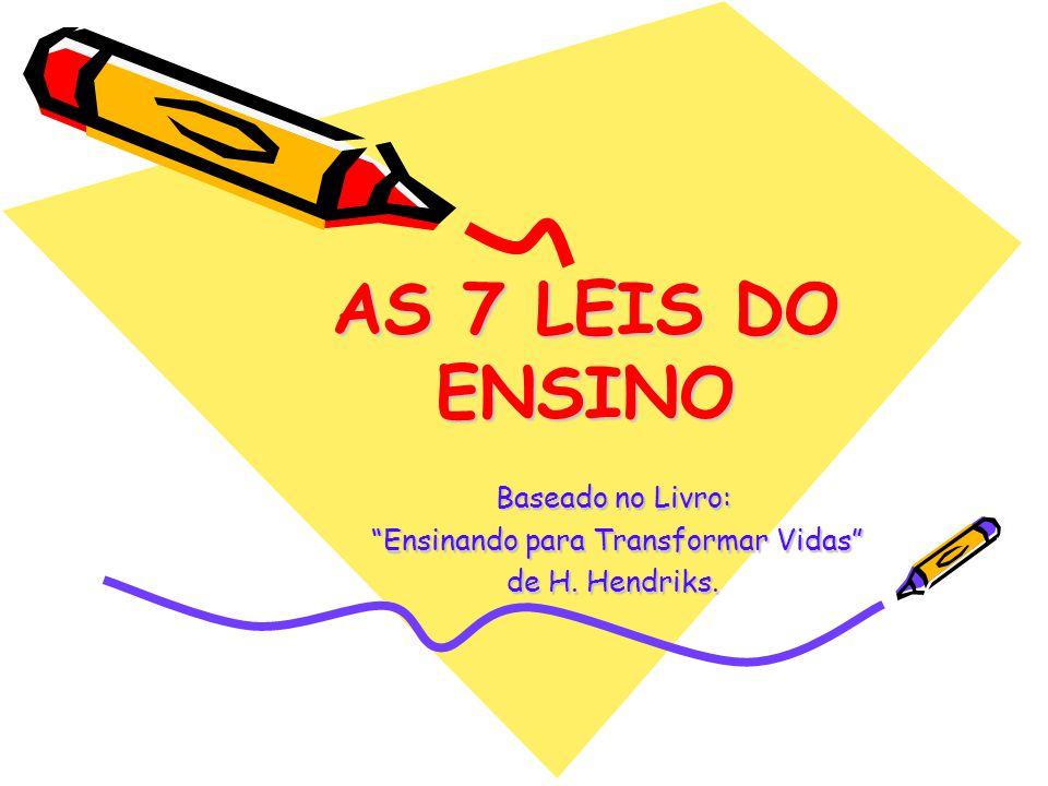AS 7 LEIS DO ENSINO Baseado no Livro: Ensinando para Transformar Vidas Ensinando para Transformar Vidas de H. Hendriks.