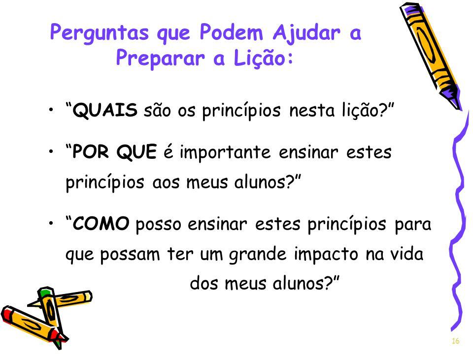 16 QUAIS são os princípios nesta lição? POR QUE é importante ensinar estes princípios aos meus alunos? COMO posso ensinar estes princípios para que po