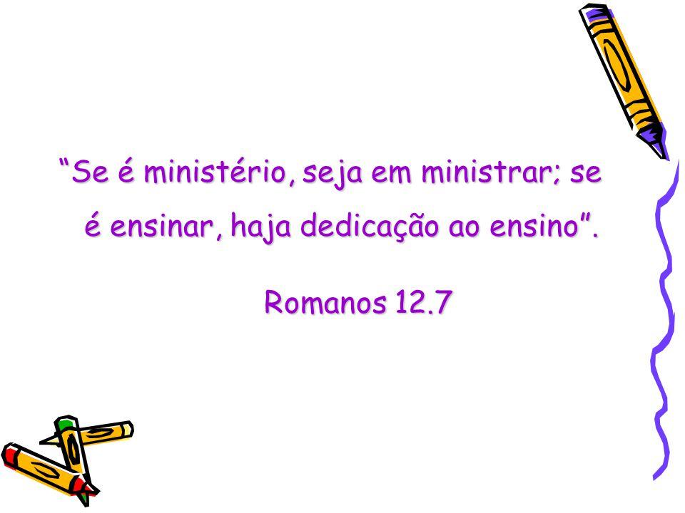 Se é ministério, seja em ministrar; se é ensinar, haja dedicação ao ensino. Romanos 12.7