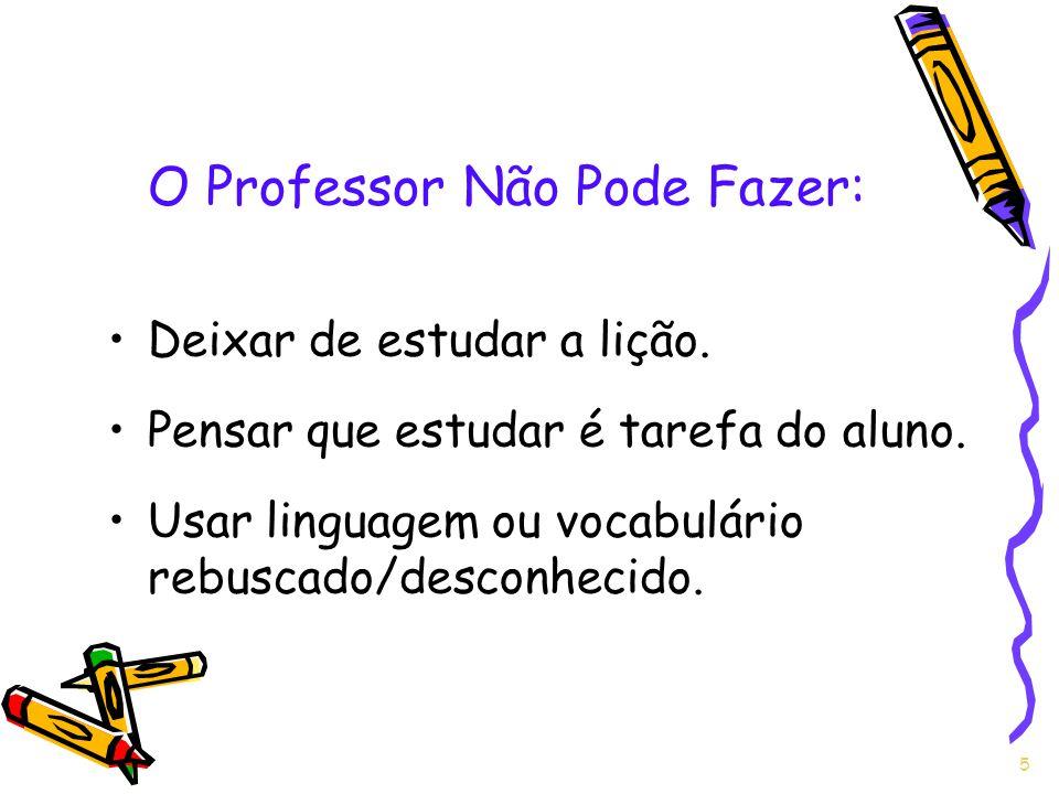 O Professor Não Pode Fazer: Deixar de estudar a lição. Pensar que estudar é tarefa do aluno. Usar linguagem ou vocabulário rebuscado/desconhecido. 5