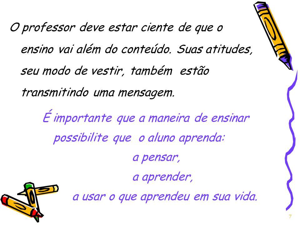 7 O professor deve estar ciente de que o ensino vai além do conteúdo. Suas atitudes, seu modo de vestir, também estão transmitindo uma mensagem. É imp