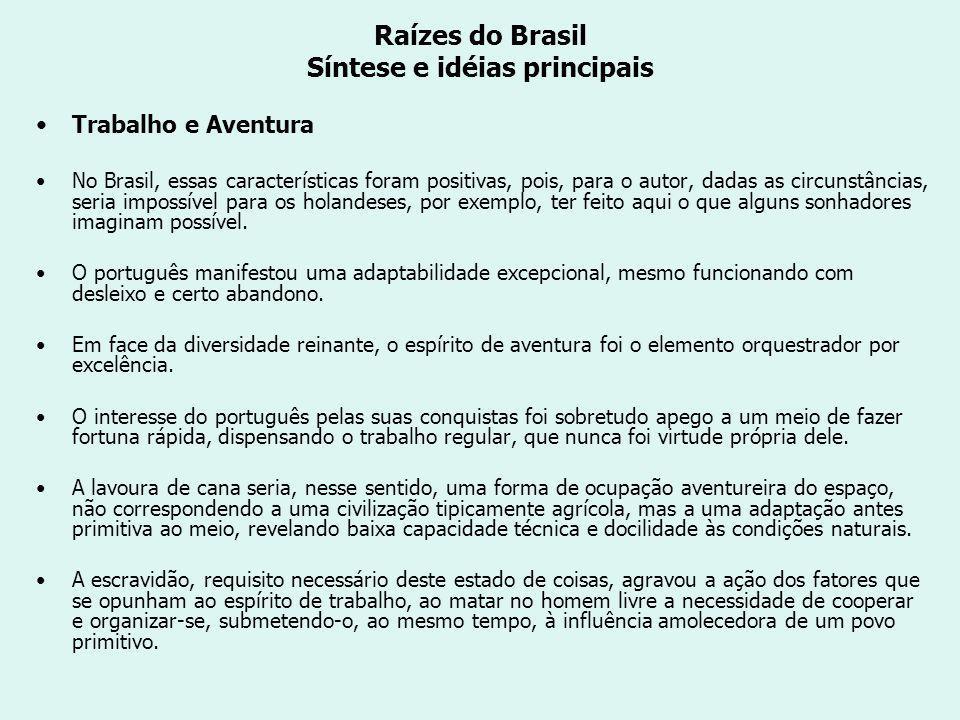 Raízes do Brasil Síntese e idéias principais Trabalho e Aventura No Brasil, essas características foram positivas, pois, para o autor, dadas as circunstâncias, seria impossível para os holandeses, por exemplo, ter feito aqui o que alguns sonhadores imaginam possível.