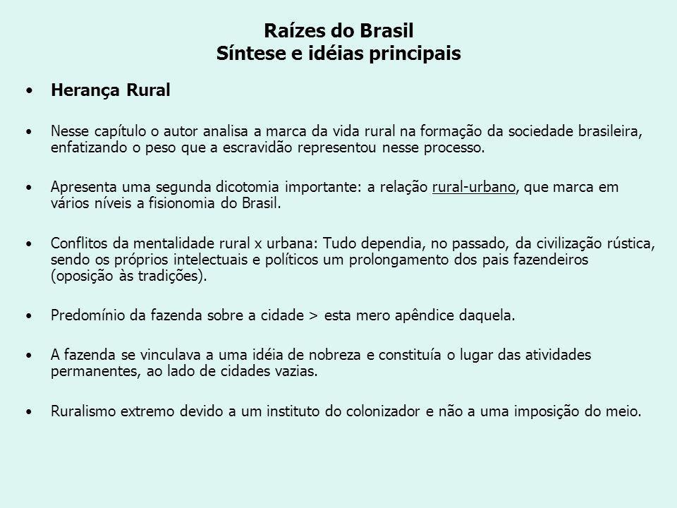 Raízes do Brasil Síntese e idéias principais Herança Rural Nesse capítulo o autor analisa a marca da vida rural na formação da sociedade brasileira, enfatizando o peso que a escravidão representou nesse processo.