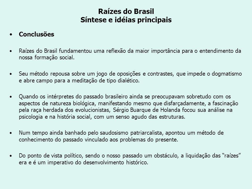 Raízes do Brasil Síntese e idéias principais Conclusões Raízes do Brasil fundamentou uma reflexão da maior importância para o entendimento da nossa formação social.