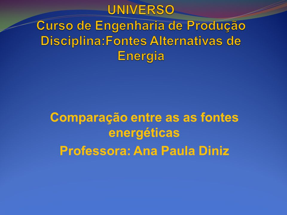 Comparação entre as as fontes energéticas Professora: Ana Paula Diniz