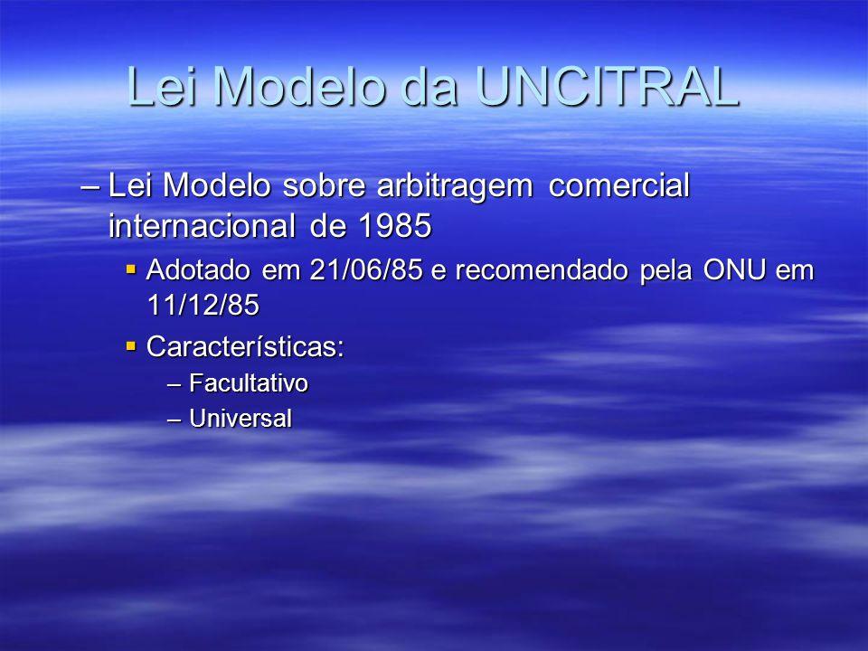 Lei Modelo da UNCITRAL –Lei Modelo sobre arbitragem comercial internacional de 1985 Adotado em 21/06/85 e recomendado pela ONU em 11/12/85 Adotado em 21/06/85 e recomendado pela ONU em 11/12/85 Características: Características: –Facultativo –Universal