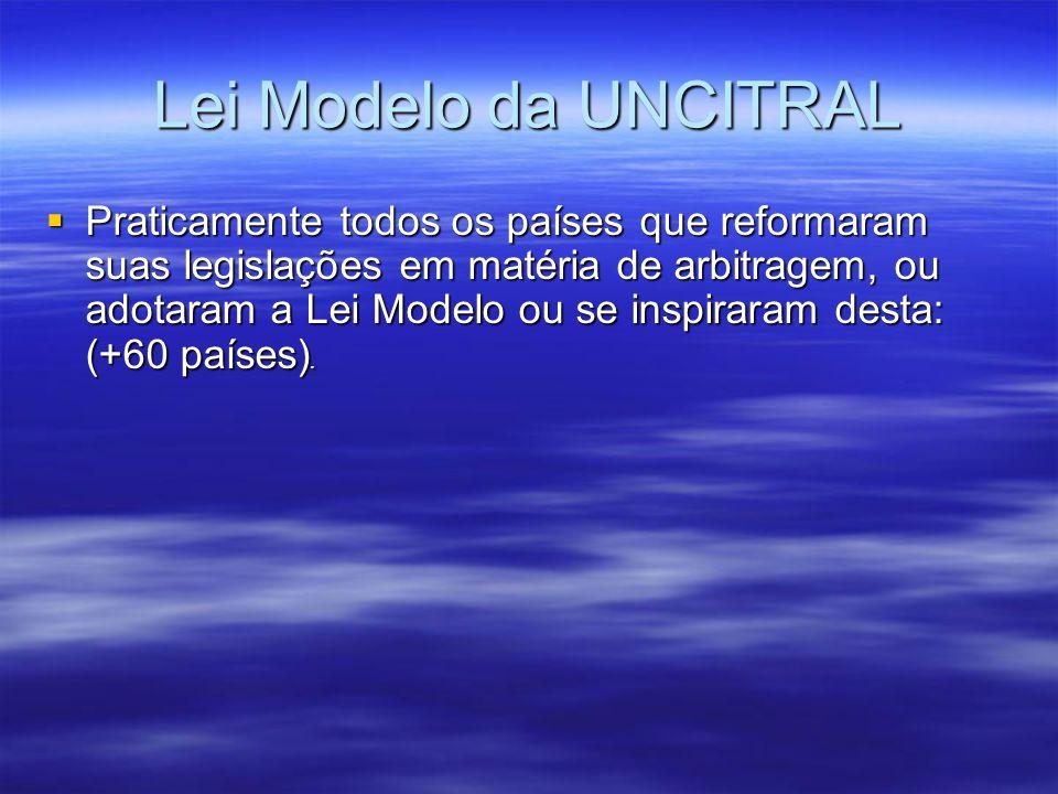 Lei Modelo da UNCITRAL Praticamente todos os países que reformaram suas legislações em matéria de arbitragem, ou adotaram a Lei Modelo ou se inspiraram desta: (+60 países).