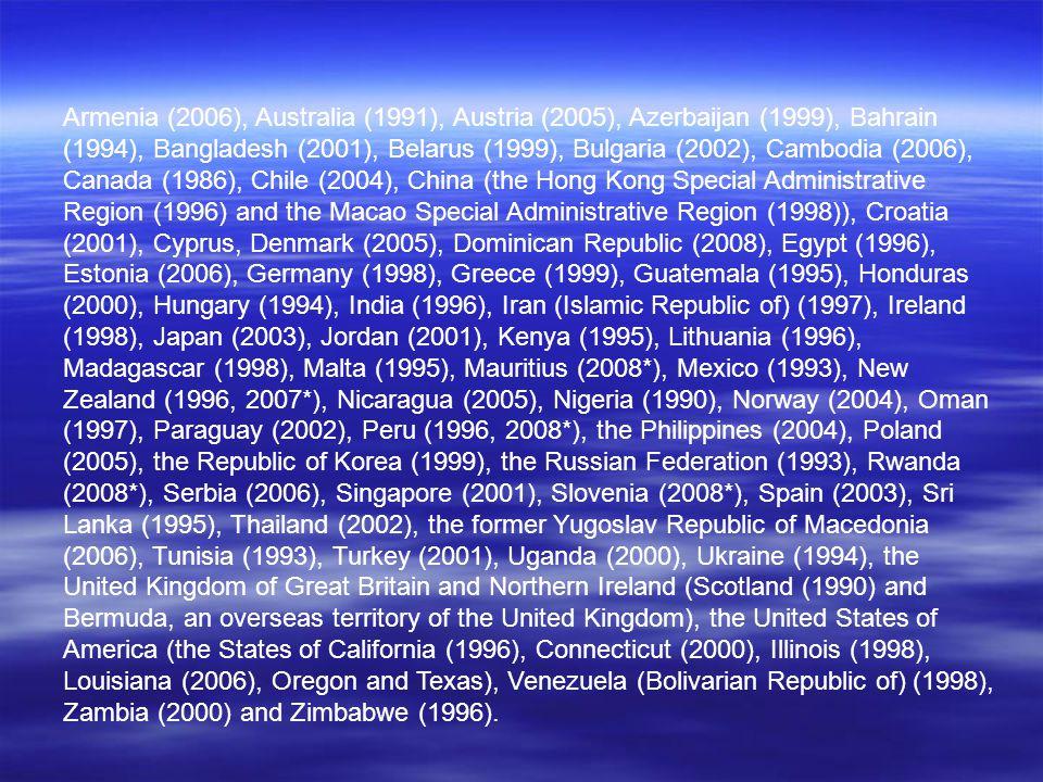 Armenia (2006), Australia (1991), Austria (2005), Azerbaijan (1999), Bahrain (1994), Bangladesh (2001), Belarus (1999), Bulgaria (2002), Cambodia (2006), Canada (1986), Chile (2004), China (the Hong Kong Special Administrative Region (1996) and the Macao Special Administrative Region (1998)), Croatia (2001), Cyprus, Denmark (2005), Dominican Republic (2008), Egypt (1996), Estonia (2006), Germany (1998), Greece (1999), Guatemala (1995), Honduras (2000), Hungary (1994), India (1996), Iran (Islamic Republic of) (1997), Ireland (1998), Japan (2003), Jordan (2001), Kenya (1995), Lithuania (1996), Madagascar (1998), Malta (1995), Mauritius (2008*), Mexico (1993), New Zealand (1996, 2007*), Nicaragua (2005), Nigeria (1990), Norway (2004), Oman (1997), Paraguay (2002), Peru (1996, 2008*), the Philippines (2004), Poland (2005), the Republic of Korea (1999), the Russian Federation (1993), Rwanda (2008*), Serbia (2006), Singapore (2001), Slovenia (2008*), Spain (2003), Sri Lanka (1995), Thailand (2002), the former Yugoslav Republic of Macedonia (2006), Tunisia (1993), Turkey (2001), Uganda (2000), Ukraine (1994), the United Kingdom of Great Britain and Northern Ireland (Scotland (1990) and Bermuda, an overseas territory of the United Kingdom), the United States of America (the States of California (1996), Connecticut (2000), Illinois (1998), Louisiana (2006), Oregon and Texas), Venezuela (Bolivarian Republic of) (1998), Zambia (2000) and Zimbabwe (1996).