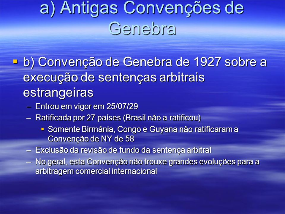 a) Antigas Convenções de Genebra b) Convenção de Genebra de 1927 sobre a execução de sentenças arbitrais estrangeiras b) Convenção de Genebra de 1927 sobre a execução de sentenças arbitrais estrangeiras –Entrou em vigor em 25/07/29 –Ratificada por 27 países (Brasil não a ratificou) Somente Birmânia, Congo e Guyana não ratificaram a Convenção de NY de 58 Somente Birmânia, Congo e Guyana não ratificaram a Convenção de NY de 58 –Exclusão da revisão de fundo da sentença arbitral –No geral, esta Convenção não trouxe grandes evoluções para a arbitragem comercial internacional