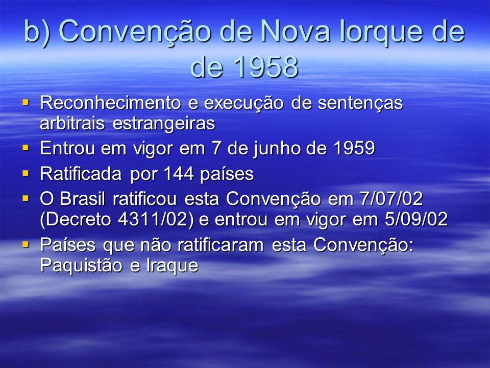 b) Convenção de Nova Iorque de de 1958 Reconhecimento e execução de sentenças arbitrais estrangeiras Reconhecimento e execução de sentenças arbitrais estrangeiras Entrou em vigor em 7 de junho de 1959 Entrou em vigor em 7 de junho de 1959 Ratificada por 144 países Ratificada por 144 países O Brasil ratificou esta Convenção em 7/07/02 (Decreto 4311/02) e entrou em vigor em 5/09/02 O Brasil ratificou esta Convenção em 7/07/02 (Decreto 4311/02) e entrou em vigor em 5/09/02 Países que não ratificaram esta Convenção: Paquistão e Iraque Países que não ratificaram esta Convenção: Paquistão e Iraque