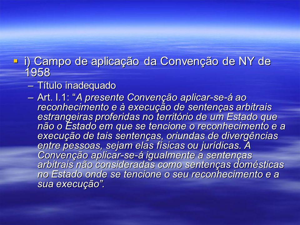 i) Campo de aplicação da Convenção de NY de 1958 i) Campo de aplicação da Convenção de NY de 1958 –Título inadequado –Art. I.1: A presente Convenção a