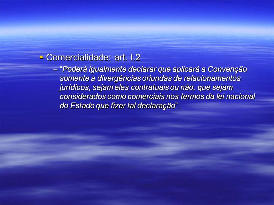 Comercialidade: art. I.2 Comercialidade: art. I.2 –Poderá igualmente declarar que aplicará a Convenção somente a divergências oriundas de relacionamen