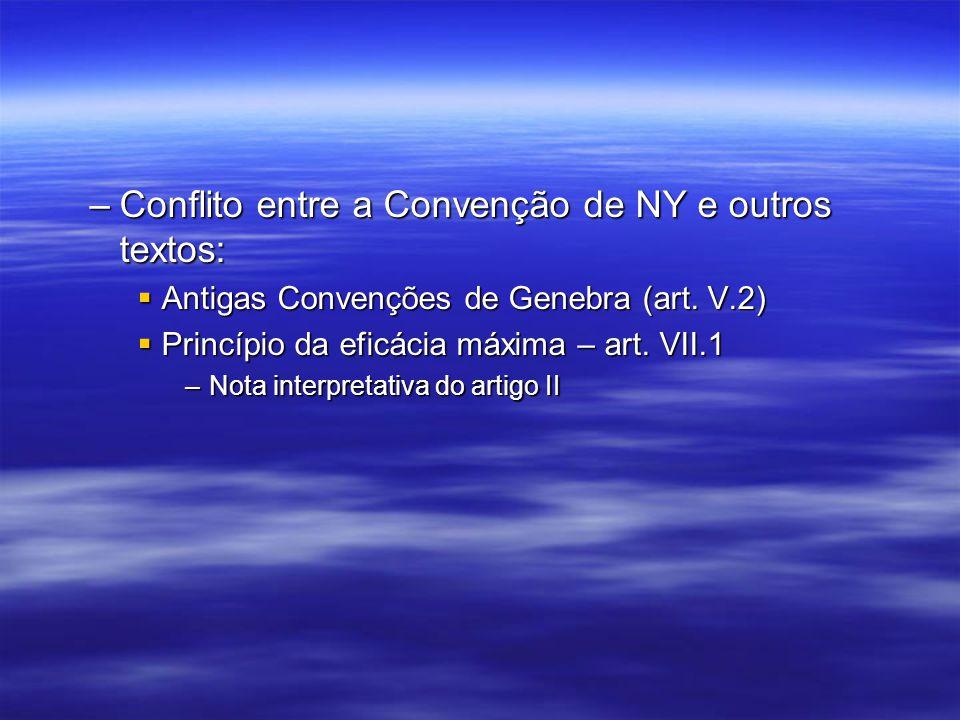 –Conflito entre a Convenção de NY e outros textos: Antigas Convenções de Genebra (art. V.2) Antigas Convenções de Genebra (art. V.2) Princípio da efic