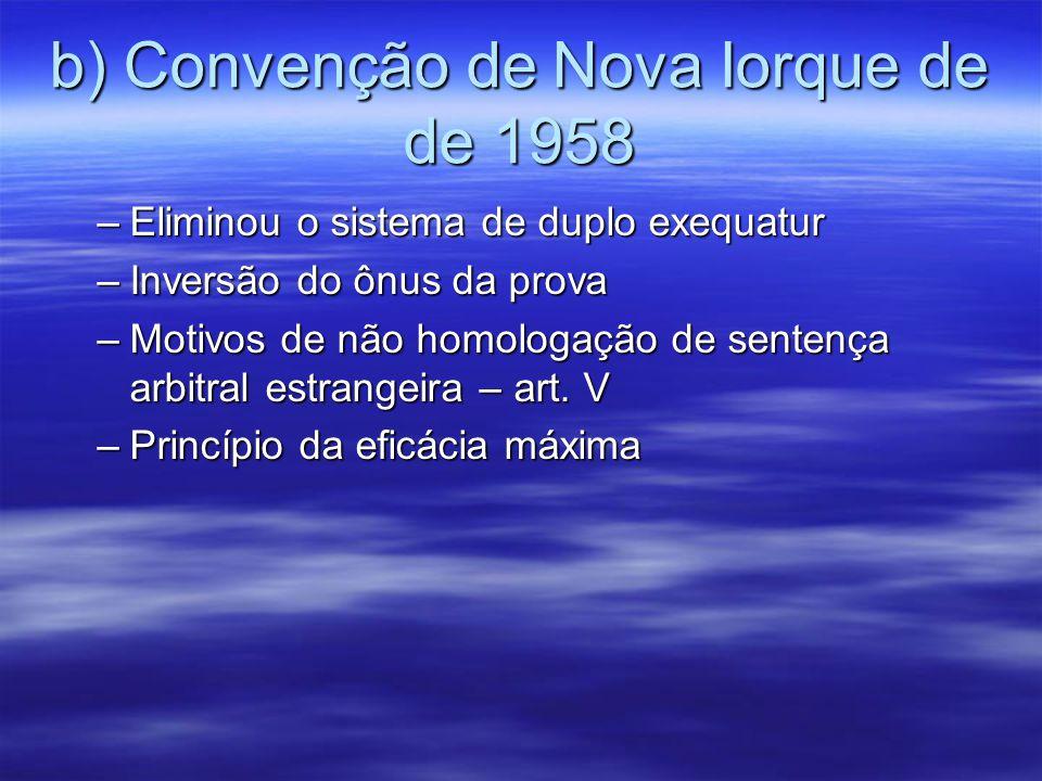 b) Convenção de Nova Iorque de de 1958 –Eliminou o sistema de duplo exequatur –Inversão do ônus da prova –Motivos de não homologação de sentença arbitral estrangeira – art.