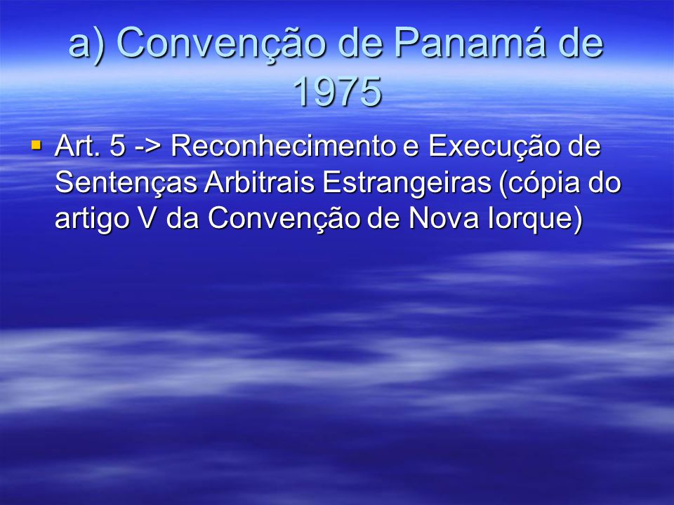 a) Convenção de Panamá de 1975 Art. 5 -> Reconhecimento e Execução de Sentenças Arbitrais Estrangeiras (cópia do artigo V da Convenção de Nova Iorque)