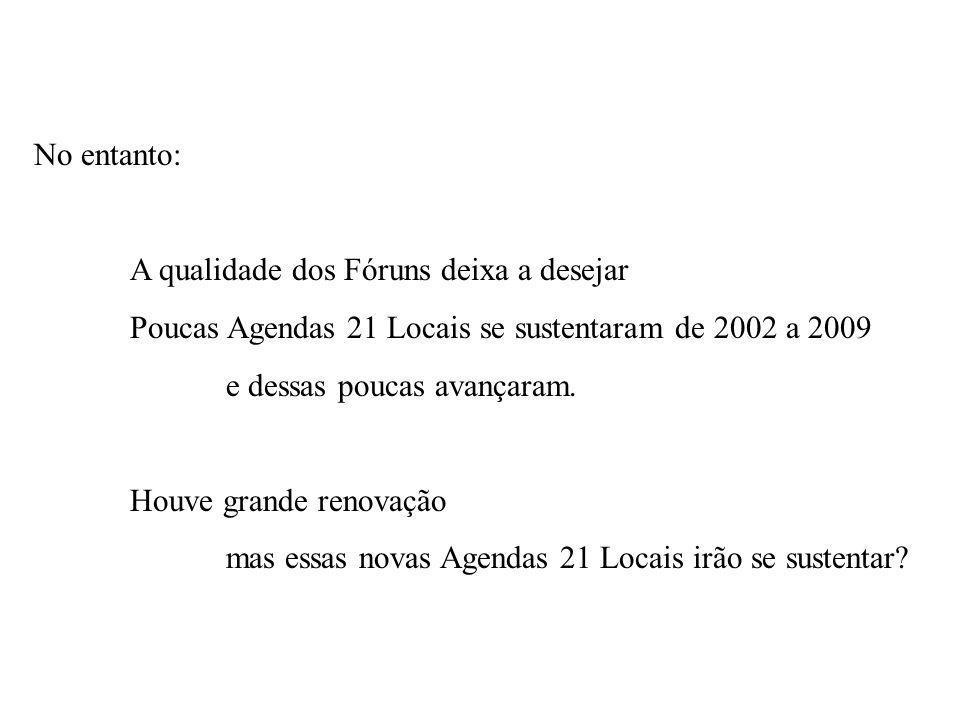No entanto: A qualidade dos Fóruns deixa a desejar Poucas Agendas 21 Locais se sustentaram de 2002 a 2009 e dessas poucas avançaram.