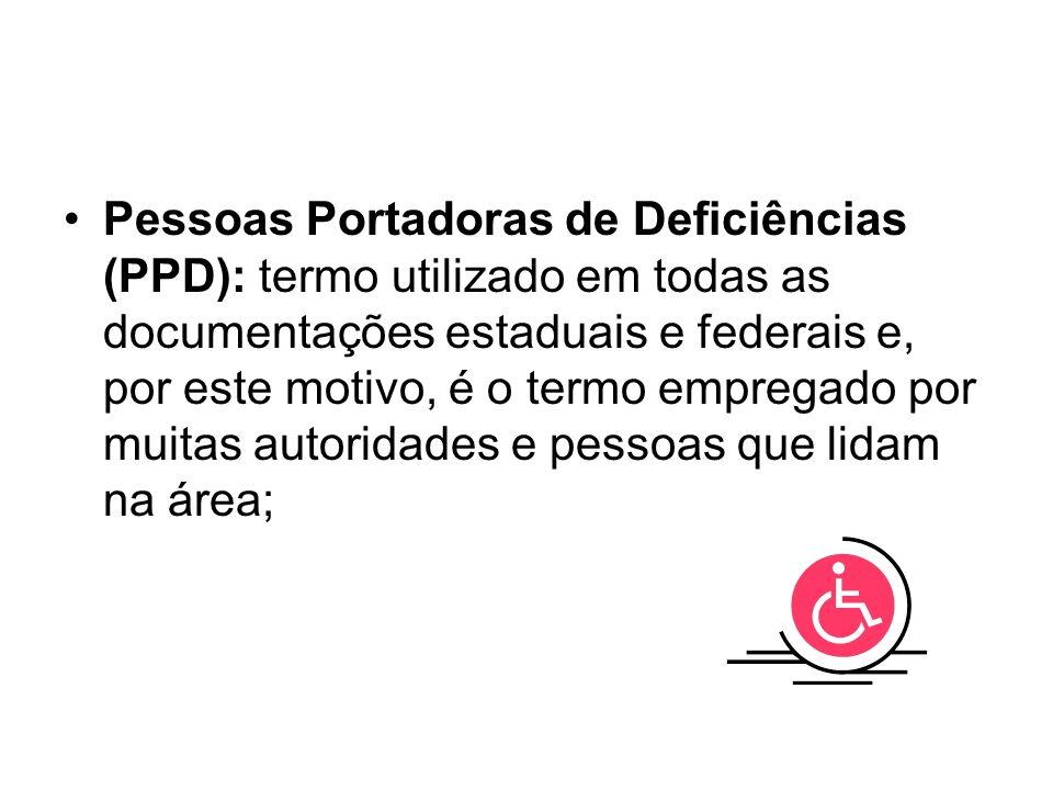 Pessoas Portadoras de Deficiências (PPD): termo utilizado em todas as documentações estaduais e federais e, por este motivo, é o termo empregado por m