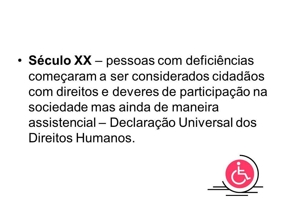 Século XX – pessoas com deficiências começaram a ser considerados cidadãos com direitos e deveres de participação na sociedade mas ainda de maneira as