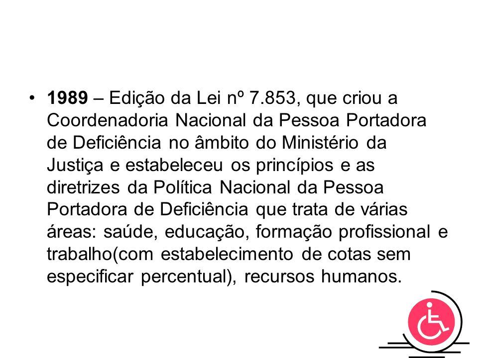 1989 – Edição da Lei nº 7.853, que criou a Coordenadoria Nacional da Pessoa Portadora de Deficiência no âmbito do Ministério da Justiça e estabeleceu