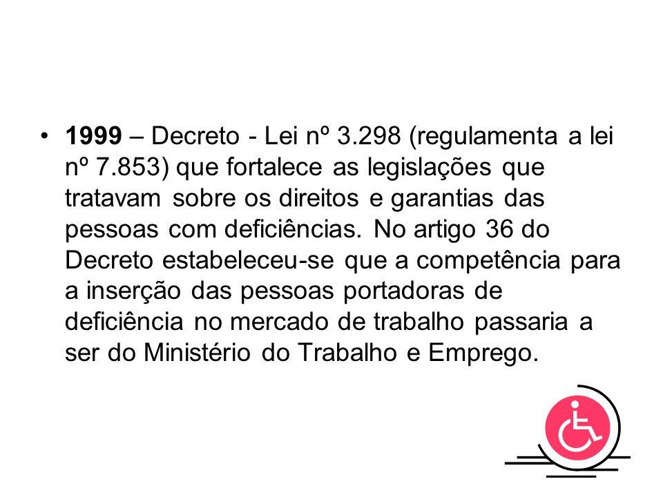 1999 – Decreto - Lei nº 3.298 (regulamenta a lei nº 7.853) que fortalece as legislações que tratavam sobre os direitos e garantias das pessoas com def