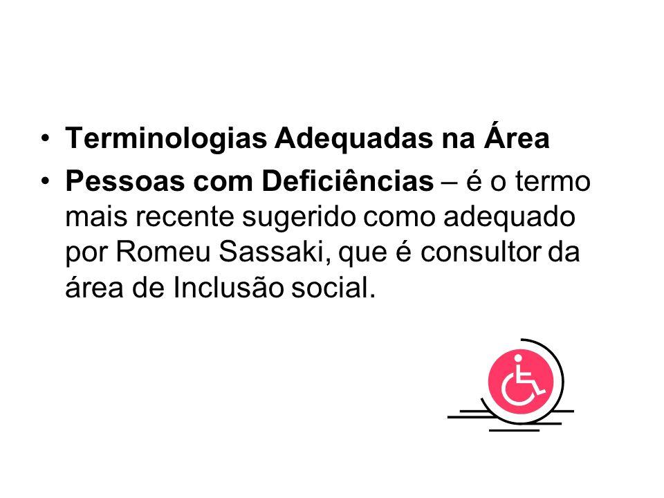 Terminologias Adequadas na Área Pessoas com Deficiências – é o termo mais recente sugerido como adequado por Romeu Sassaki, que é consultor da área de