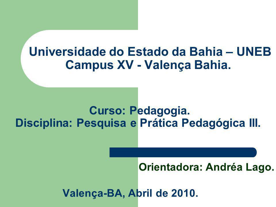 Universidade do Estado da Bahia – UNEB Campus XV - Valença Bahia. Valença-BA, Abril de 2010. Curso: Pedagogia. Disciplina: Pesquisa e Prática Pedagógi