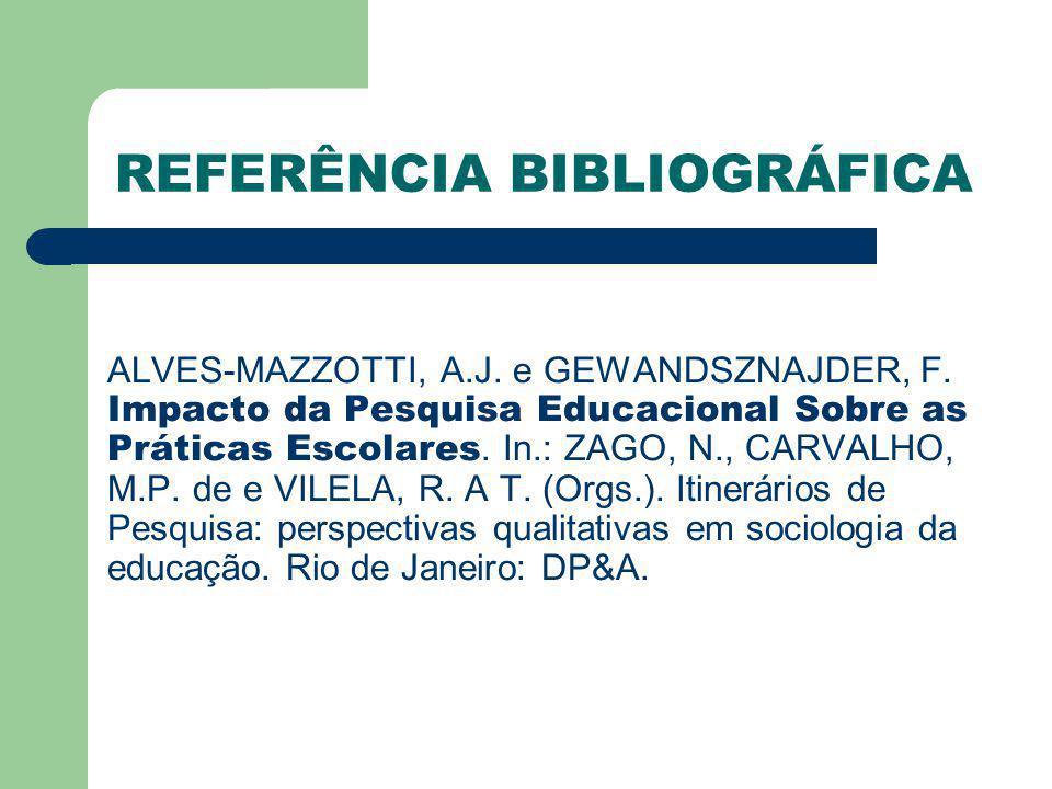 REFERÊNCIA BIBLIOGRÁFICA ALVES-MAZZOTTI, A.J. e GEWANDSZNAJDER, F. Impacto da Pesquisa Educacional Sobre as Práticas Escolares. In.: ZAGO, N., CARVALH