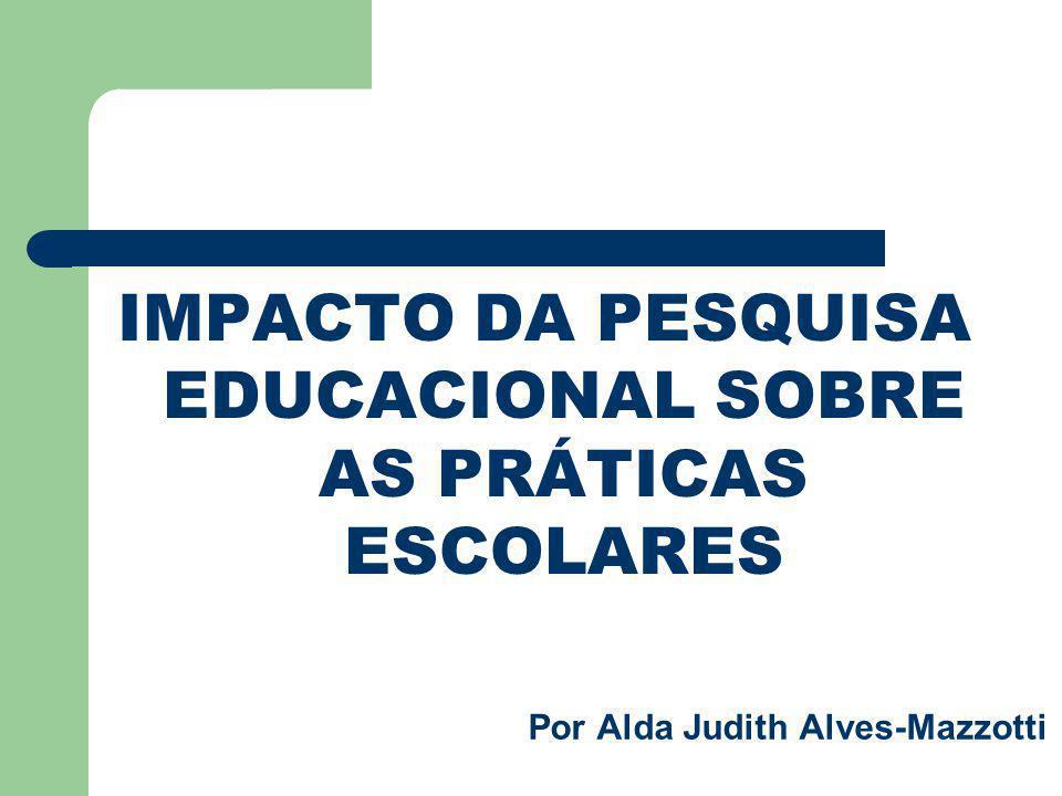 Por Alda Judith Alves-Mazzotti IMPACTO DA PESQUISA EDUCACIONAL SOBRE AS PRÁTICAS ESCOLARES