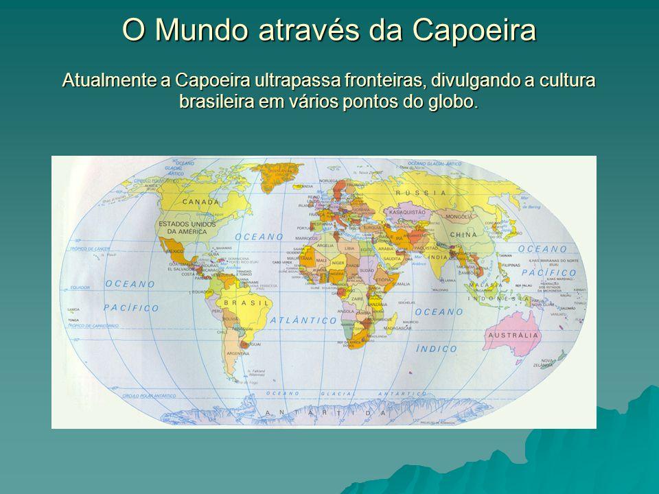 O Mundo através da Capoeira Atualmente a Capoeira ultrapassa fronteiras, divulgando a cultura brasileira em vários pontos do globo.
