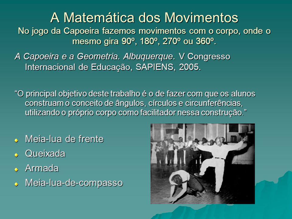 A Matemática dos Movimentos No jogo da Capoeira fazemos movimentos com o corpo, onde o mesmo gira 90º, 180º, 270º ou 360º. A Capoeira e a Geometria. A