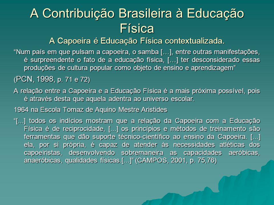 A Contribuição Brasileira à Educação Física A Capoeira é Educação Física contextualizada. Num país em que pulsam a capoeira, o samba […], entre outras