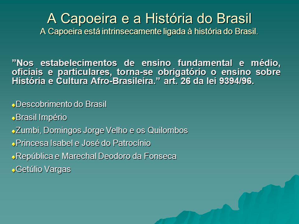 A Capoeira e a História do Brasil A Capoeira está intrinsecamente ligada à história do Brasil. Nos estabelecimentos de ensino fundamental e médio, ofi