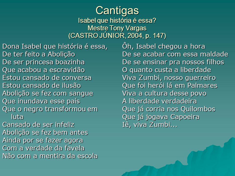 Cantigas Isabel que história é essa? Mestre Tony Vargas (CASTRO JÚNIOR, 2004, p. 147) Dona Isabel que história é essa, De ter feito a Abolição De ser
