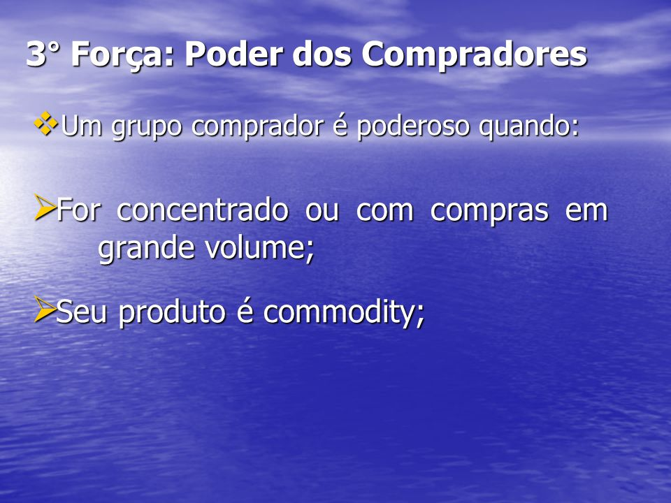 3° Força: Poder dos Compradores Um grupo comprador é poderoso quando: Um grupo comprador é poderoso quando: For concentrado ou com compras em grande volume; For concentrado ou com compras em grande volume; Seu produto é commodity; Seu produto é commodity;