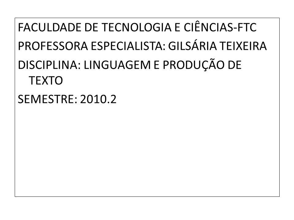 FACULDADE DE TECNOLOGIA E CIÊNCIAS-FTC PROFESSORA ESPECIALISTA: GILSÁRIA TEIXEIRA DISCIPLINA: LINGUAGEM E PRODUÇÃO DE TEXTO SEMESTRE: 2010.2