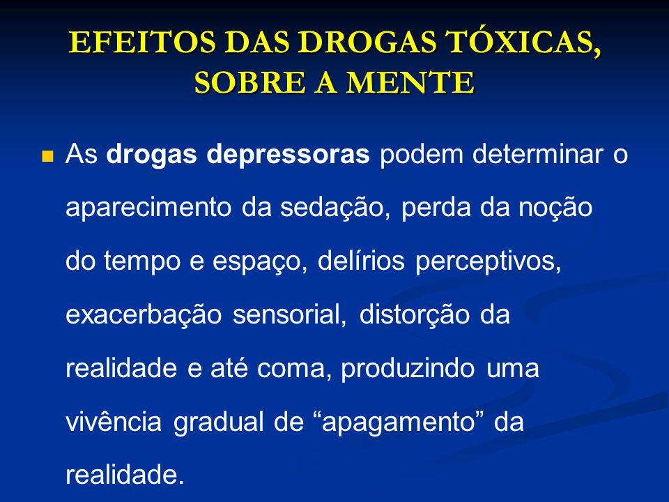 EFEITOS DAS DROGAS TÓXICAS, SOBRE A MENTE As drogas depressoras podem determinar o aparecimento da sedação, perda da noção do tempo e espaço, delírios