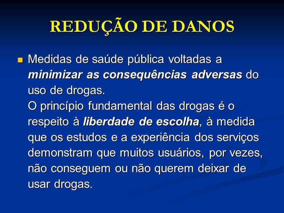 REDUÇÃO DE DANOS Medidas de saúde pública voltadas a minimizar as consequências adversas do uso de drogas. O princípio fundamental das drogas é o resp