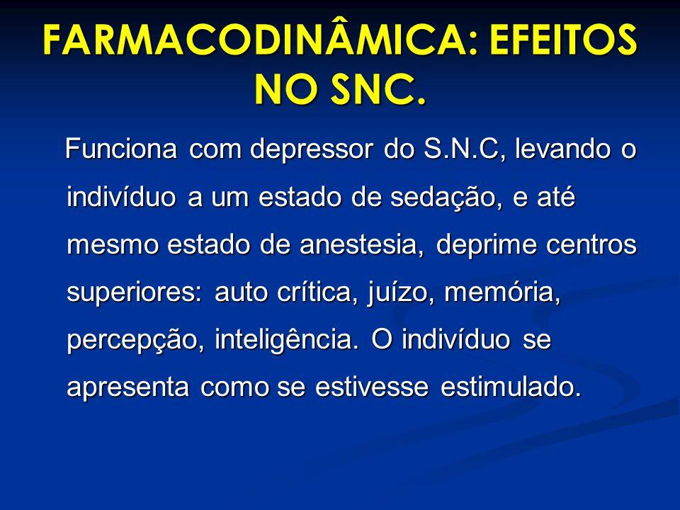 FARMACODINÂMICA: EFEITOS NO SNC. Funciona com depressor do S.N.C, levando o indivíduo a um estado de sedação, e até mesmo estado de anestesia, deprime