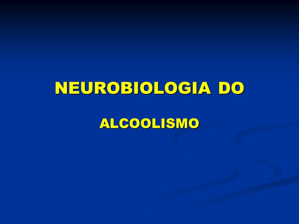 NEUROBIOLOGIA DO ALCOOLISMO